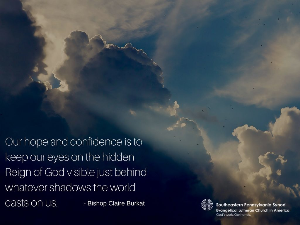 Our hope and confidence is to keep our eyes on the hidden Reign of God visible just behind whatever shadows the world casts on us.